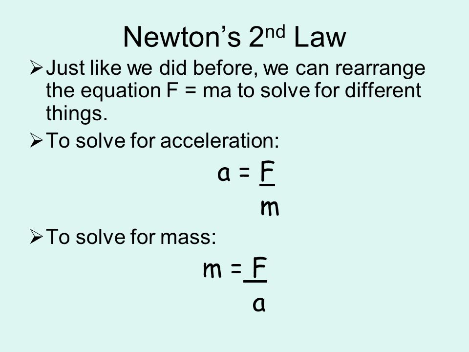Newton's 2 nd Law  Just like we did before, we can rearrange the equation F = ma to solve for different things.  To solve for acceleration: a = F m