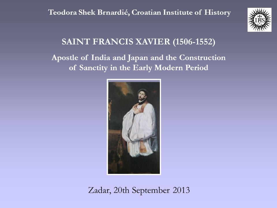 Zadar, 20th September 2013 Teodora Shek Brnardić, Croatian Institute of History SAINT FRANCIS XAVIER (1506-1552) Apostle of India and Japan and the Construction of Sanctity in the Early Modern Period