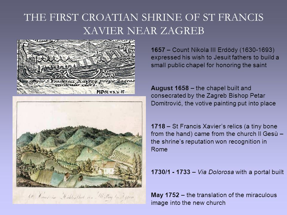 THE FIRST CROATIAN SHRINE OF ST FRANCIS XAVIER NEAR ZAGREB 1657 – Count Nikola III Erdödy (1630-1693) expressed his wish to Jesuit fathers to build a small public chapel for honoring the saint August 1658 – the chapel built and consecrated by the Zagreb Bishop Petar Domitrović, the votive painting put into place 1718 – St Francis Xavier's relics (a tiny bone from the hand) came from the church Il Gesù – the shrine's reputation won recognition in Rome 1730/1 - 1733 – Via Dolorosa with a portal built May 1752 – the translation of the miraculous image into the new church