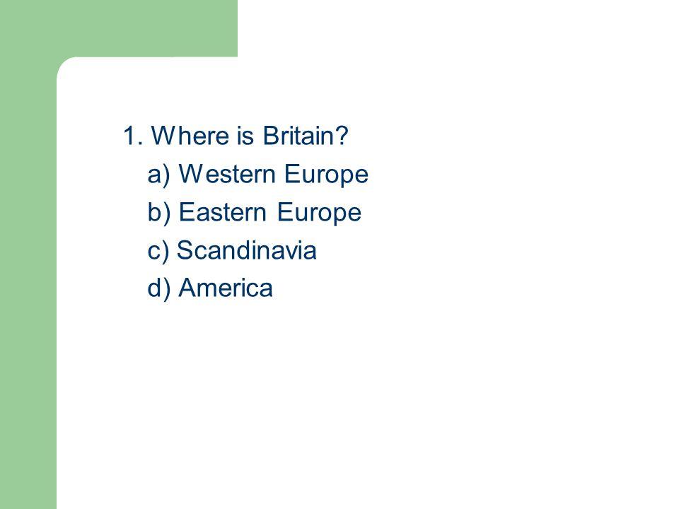 1. Where is Britain a) Western Europe b) Eastern Europe c) Scandinavia d) America