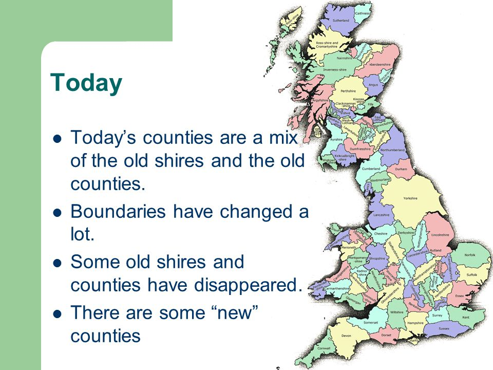 Today Today's counties are a mix of the old shires and the old counties. Boundaries have changed a lot. Some old shires and counties have disappeared.