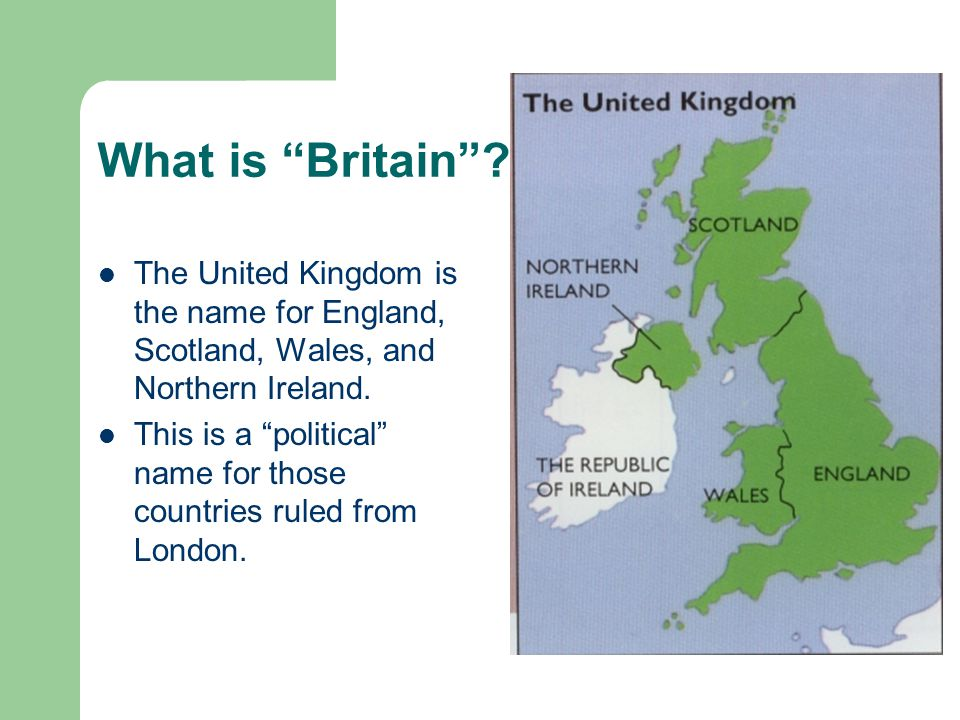 """What is """"Britain""""? The United Kingdom is the name for England, Scotland, Wales, and Northern Ireland. This is a """"political"""" name for those countries r"""