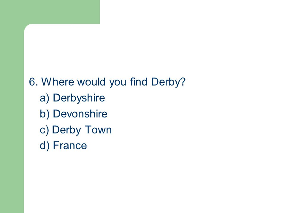 6. Where would you find Derby? a) Derbyshire b) Devonshire c) Derby Town d) France