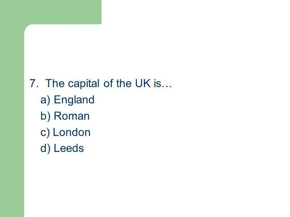 7. The capital of the UK is… a) England b) Roman c) London d) Leeds