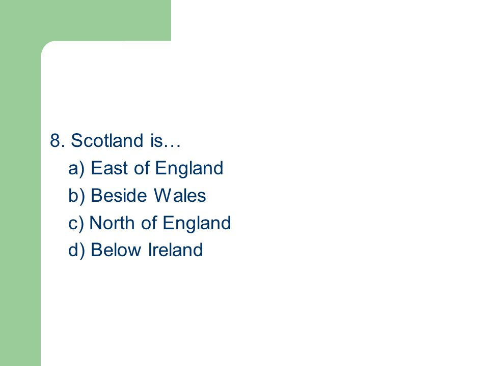 8. Scotland is… a) East of England b) Beside Wales c) North of England d) Below Ireland
