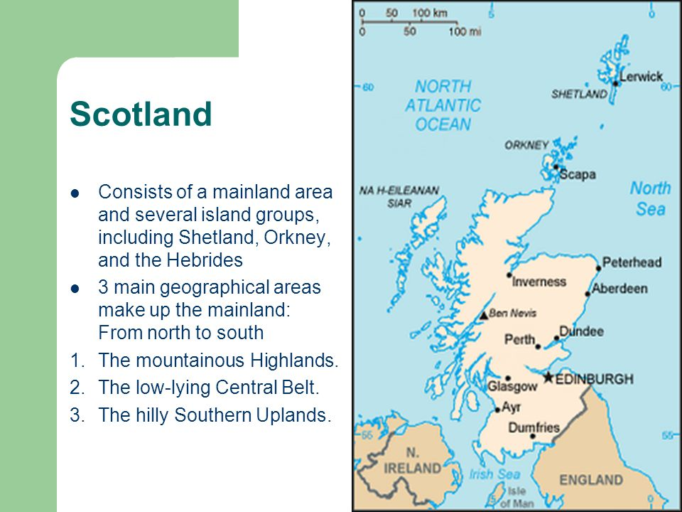 Scotland Consists of a mainland area and several island groups, including Shetland, Orkney, and the Hebrides 3 main geographical areas make up the mai