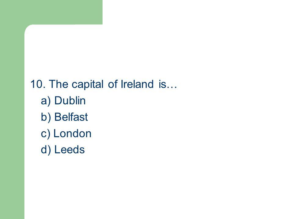 10. The capital of Ireland is… a) Dublin b) Belfast c) London d) Leeds