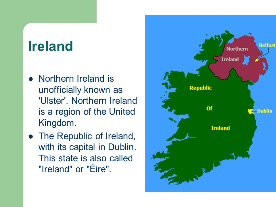 Ireland Northern Ireland is unofficially known as 'Ulster'. Northern Ireland is a region of the United Kingdom. The Republic of Ireland, with its capi