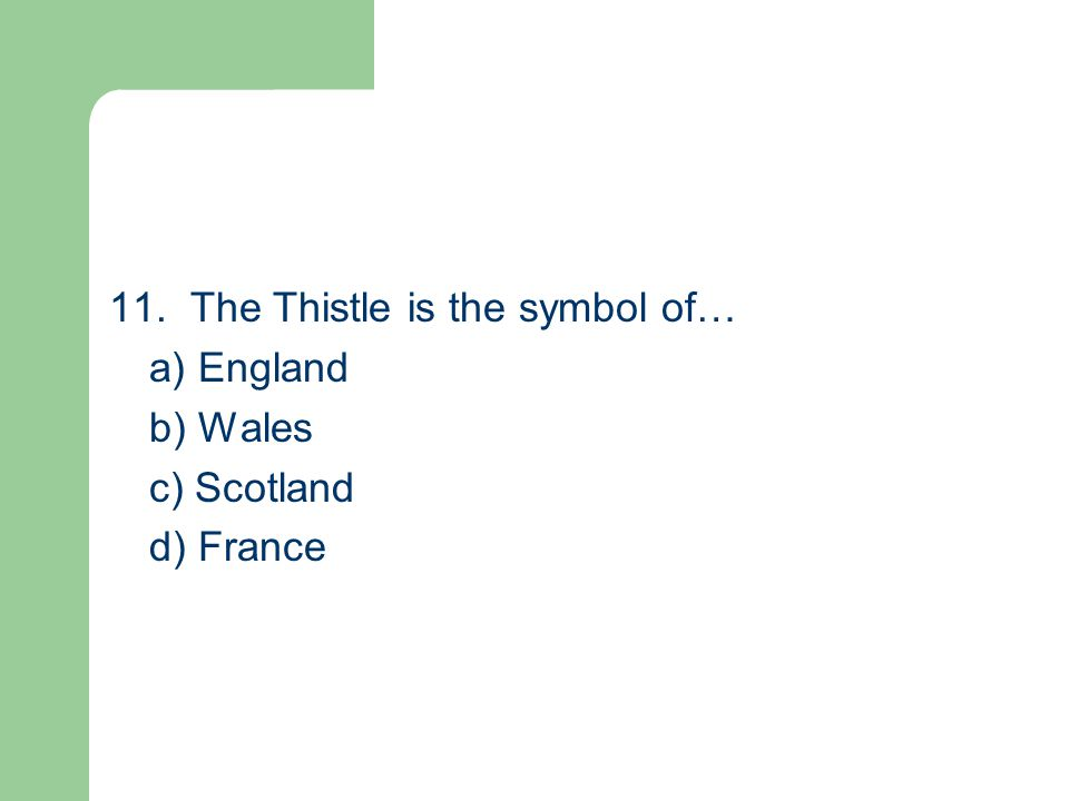 11. The Thistle is the symbol of… a) England b) Wales c) Scotland d) France
