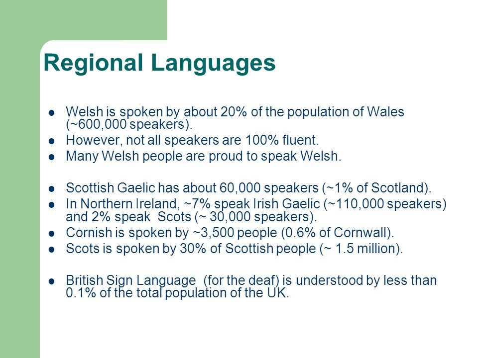 Regional Languages Welsh is spoken by about 20% of the population of Wales (~600,000 speakers). However, not all speakers are 100% fluent. Many Welsh