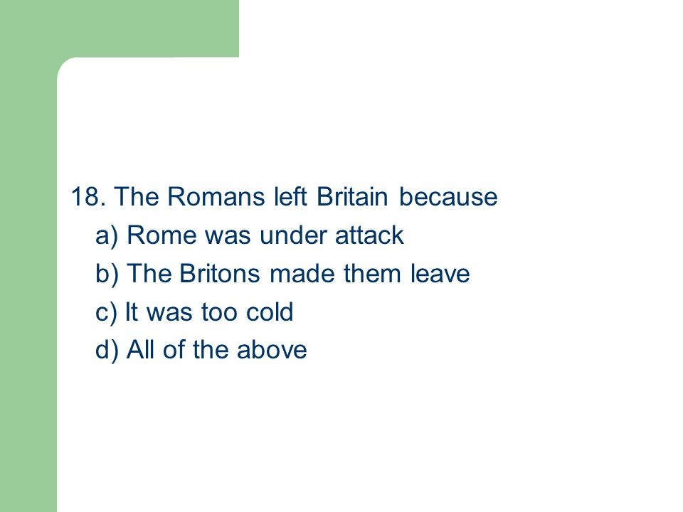 18. The Romans left Britain because a) Rome was under attack b) The Britons made them leave c) It was too cold d) All of the above