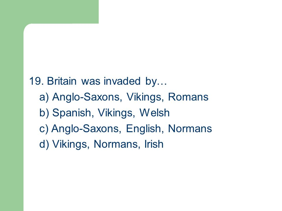 19. Britain was invaded by… a) Anglo-Saxons, Vikings, Romans b) Spanish, Vikings, Welsh c) Anglo-Saxons, English, Normans d) Vikings, Normans, Irish