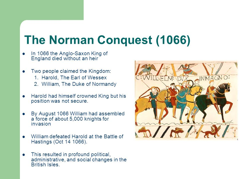 The Norman Conquest (1066) In 1066 the Anglo-Saxon King of England died without an heir Two people claimed the Kingdom: 1.Harold, The Earl of Wessex 2.William, The Duke of Normandy Harold had himself crowned King but his position was not secure.