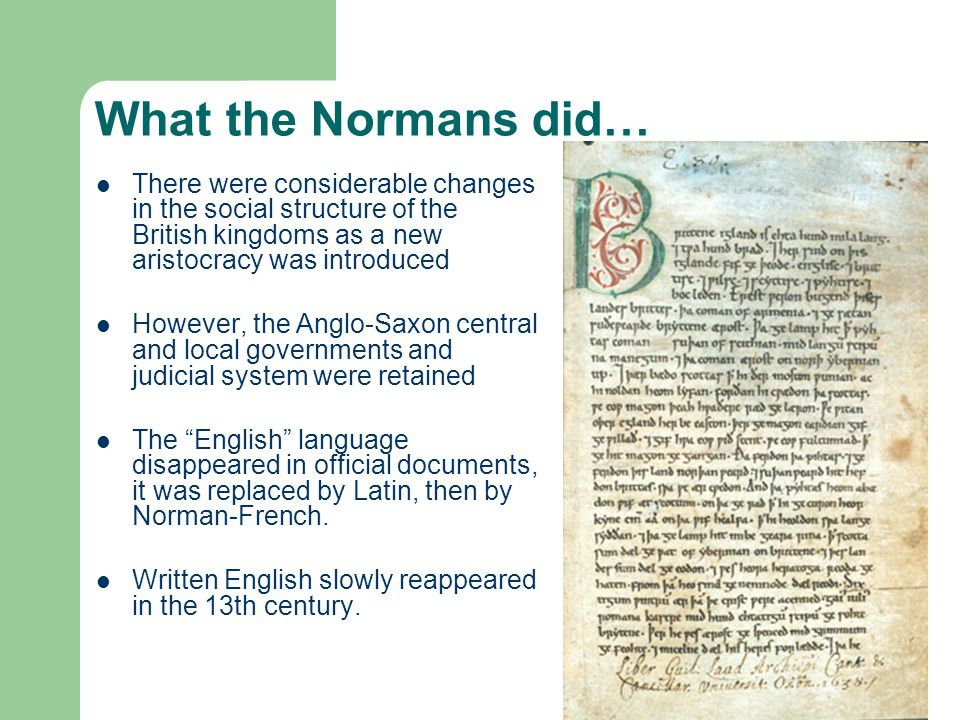 What the Normans did… There were considerable changes in the social structure of the British kingdoms as a new aristocracy was introduced However, the Anglo-Saxon central and local governments and judicial system were retained The English language disappeared in official documents, it was replaced by Latin, then by Norman-French.