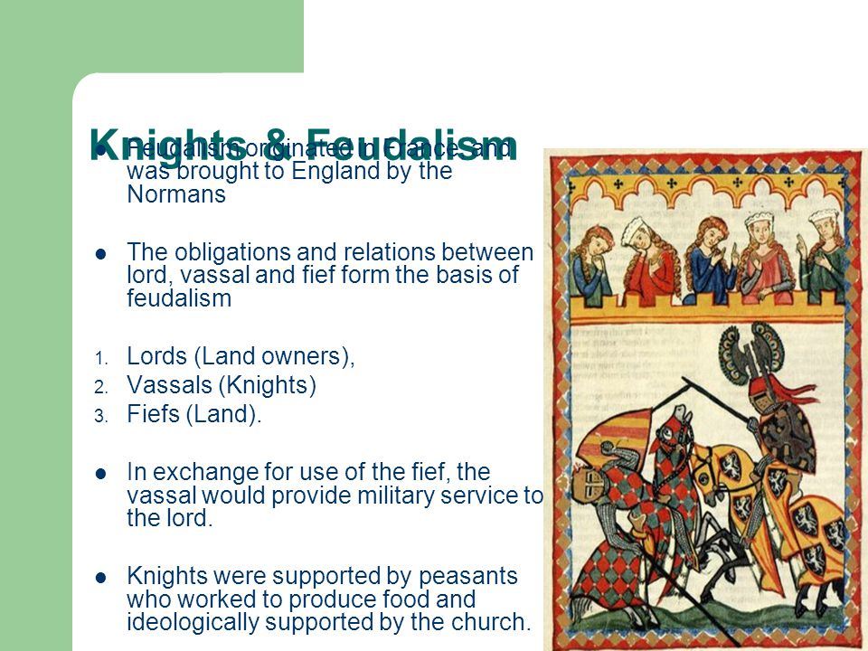 Knights & Feudalism Feudalism originated in France, and was brought to England by the Normans The obligations and relations between lord, vassal and f