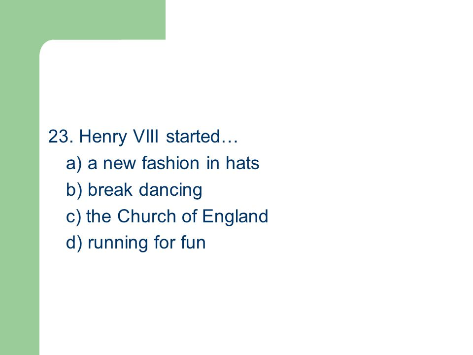 23. Henry VIII started… a) a new fashion in hats b) break dancing c) the Church of England d) running for fun