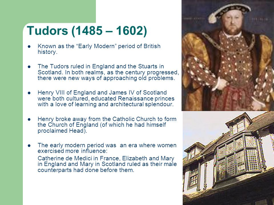Tudors (1485 – 1602) Known as the Early Modern period of British history.