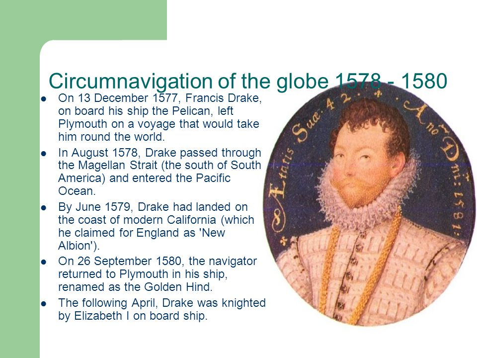 Circumnavigation of the globe 1578 - 1580 On 13 December 1577, Francis Drake, on board his ship the Pelican, left Plymouth on a voyage that would take