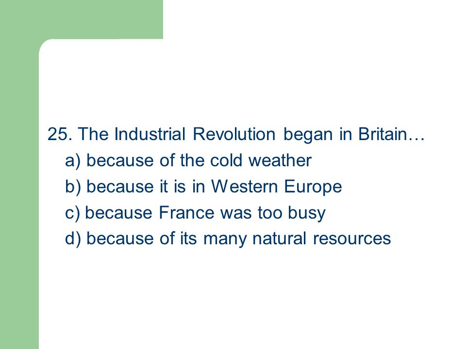25. The Industrial Revolution began in Britain… a) because of the cold weather b) because it is in Western Europe c) because France was too busy d) be