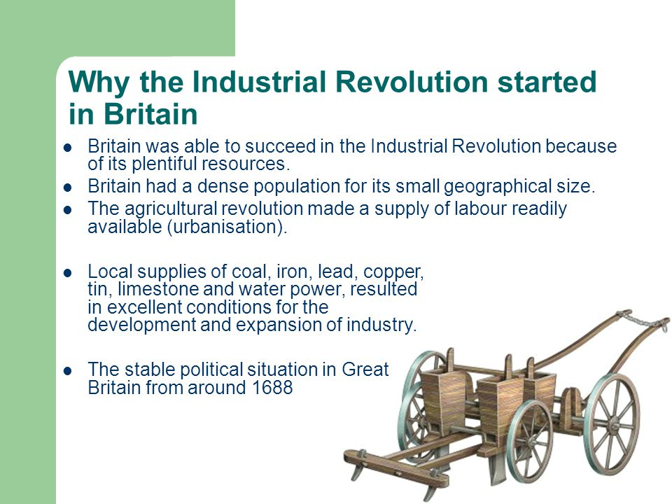 Why the Industrial Revolution started in Britain Britain was able to succeed in the Industrial Revolution because of its plentiful resources. Britain