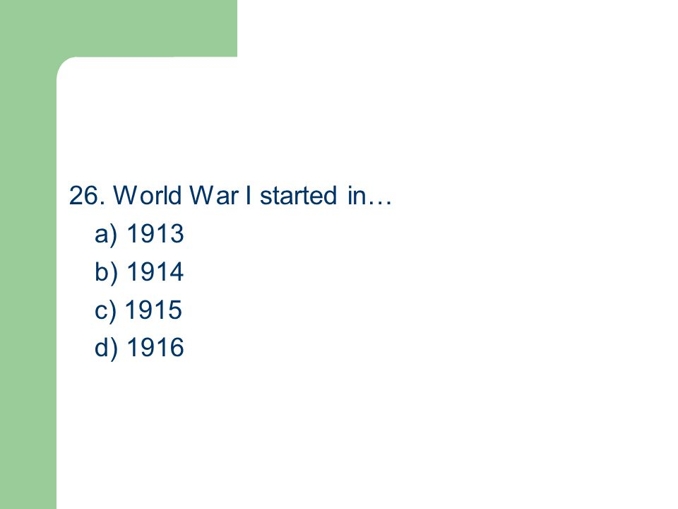 26. World War I started in… a) 1913 b) 1914 c) 1915 d) 1916
