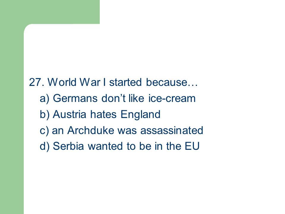 27. World War I started because… a) Germans don't like ice-cream b) Austria hates England c) an Archduke was assassinated d) Serbia wanted to be in th