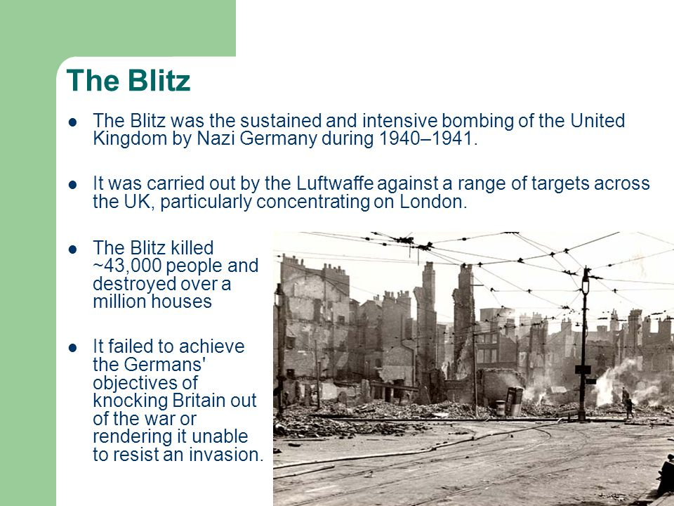 The Blitz The Blitz killed ~43,000 people and destroyed over a million houses It failed to achieve the Germans objectives of knocking Britain out of the war or rendering it unable to resist an invasion.