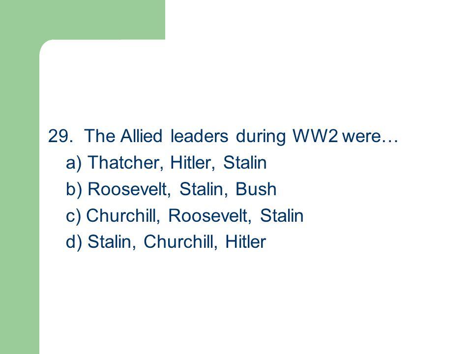 29. The Allied leaders during WW2 were… a) Thatcher, Hitler, Stalin b) Roosevelt, Stalin, Bush c) Churchill, Roosevelt, Stalin d) Stalin, Churchill, H