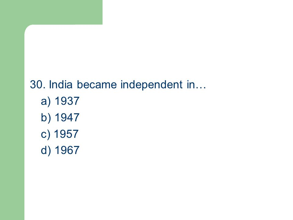 30. India became independent in… a) 1937 b) 1947 c) 1957 d) 1967