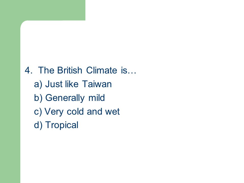 4. The British Climate is… a) Just like Taiwan b) Generally mild c) Very cold and wet d) Tropical