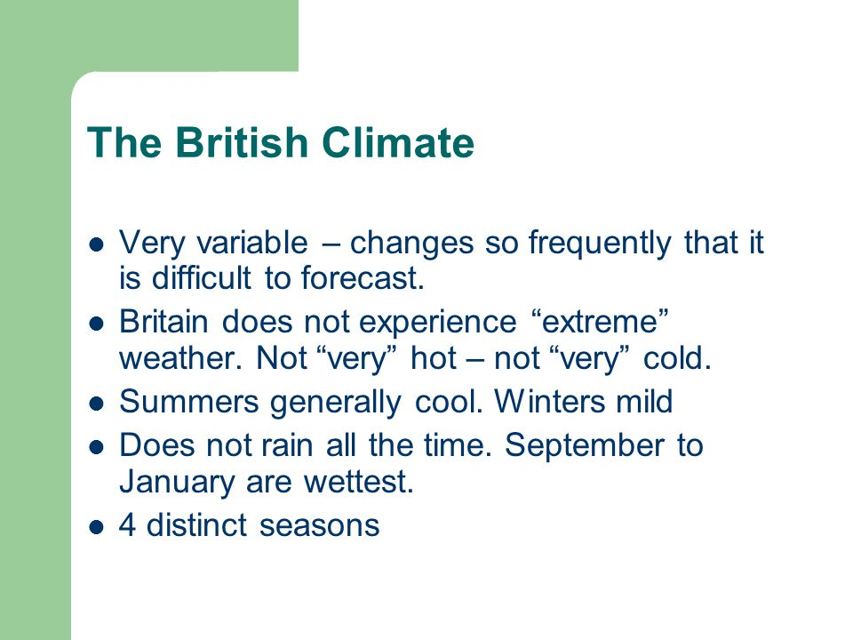 """The British Climate Very variable – changes so frequently that it is difficult to forecast. Britain does not experience """"extreme"""" weather. Not """"very"""""""