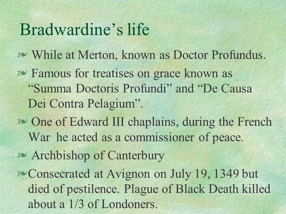 "Bradwardine's life § While at Merton, known as Doctor Profundus. § Famous for treatises on grace known as ""Summa Doctoris Profundi"" and ""De Causa Dei"