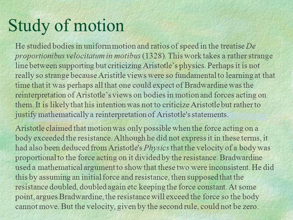 Study of motion He studied bodies in uniform motion and ratios of speed in the treatise De proportionibus velocitatum in motibus (1328). This work tak