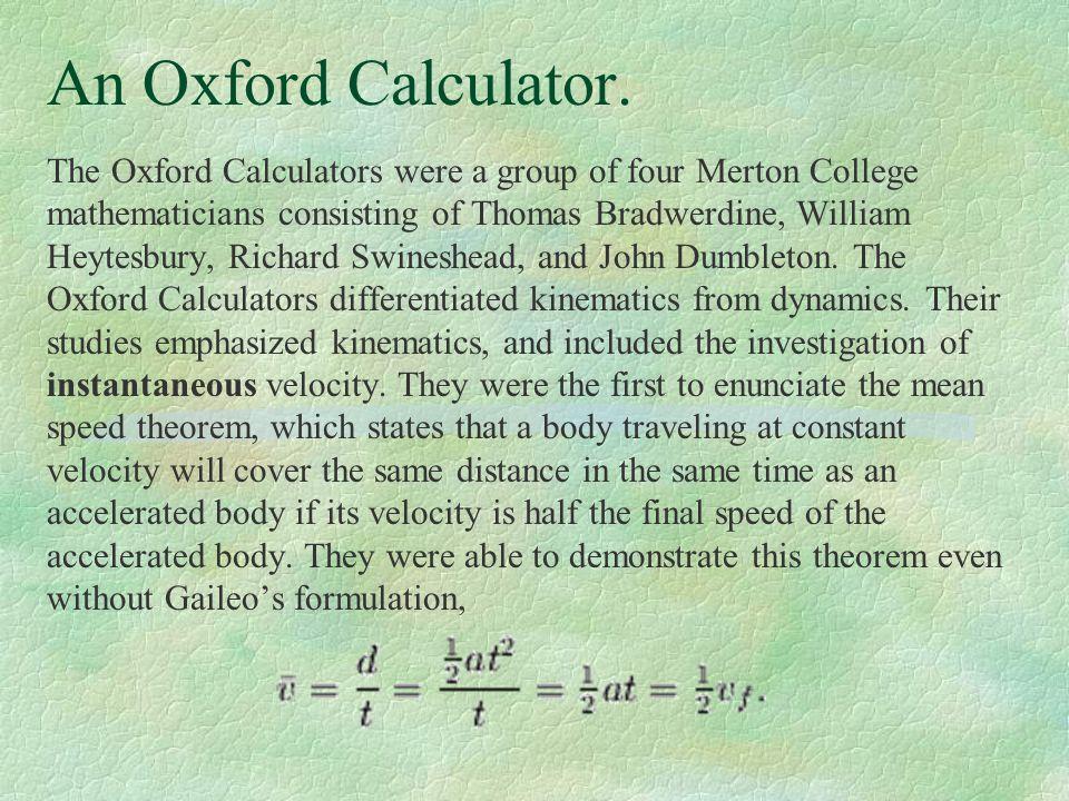 An Oxford Calculator. The Oxford Calculators were a group of four Merton College mathematicians consisting of Thomas Bradwerdine, William Heytesbury,