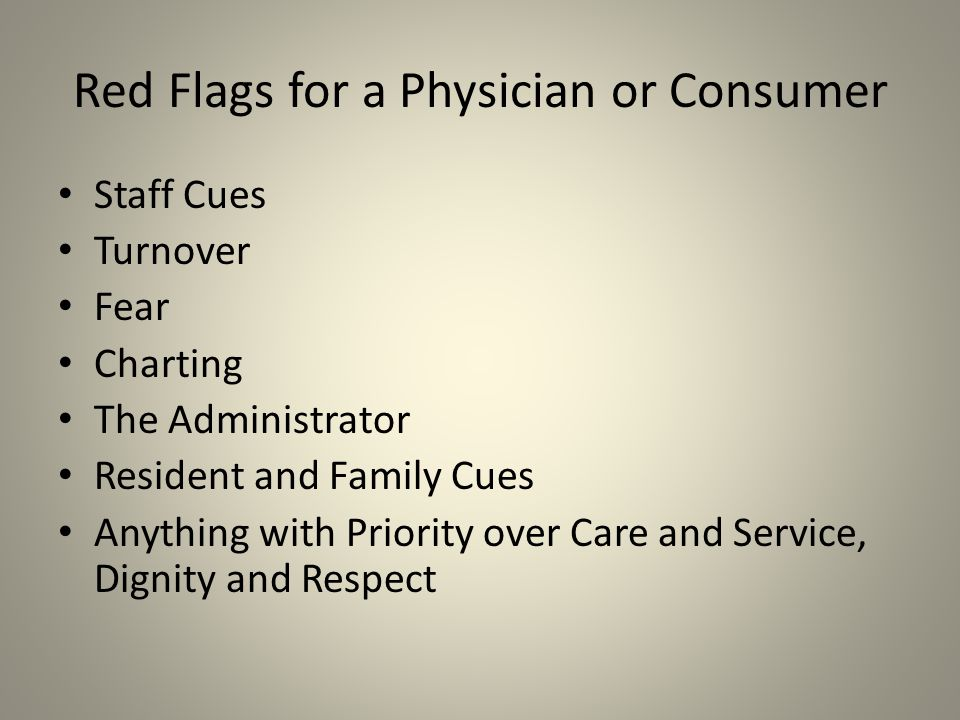 Red Flags for a Physician or Consumer Staff Cues Turnover Fear Charting The Administrator Resident and Family Cues Anything with Priority over Care and Service, Dignity and Respect