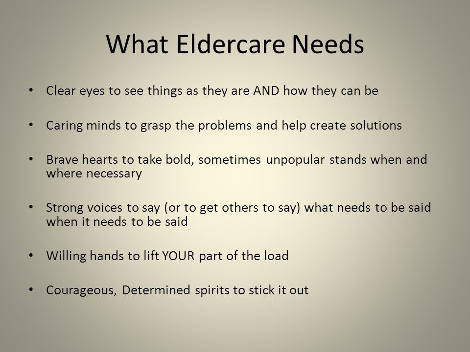 What Eldercare Needs Clear eyes to see things as they are AND how they can be Caring minds to grasp the problems and help create solutions Brave hearts to take bold, sometimes unpopular stands when and where necessary Strong voices to say (or to get others to say) what needs to be said when it needs to be said Willing hands to lift YOUR part of the load Courageous, Determined spirits to stick it out