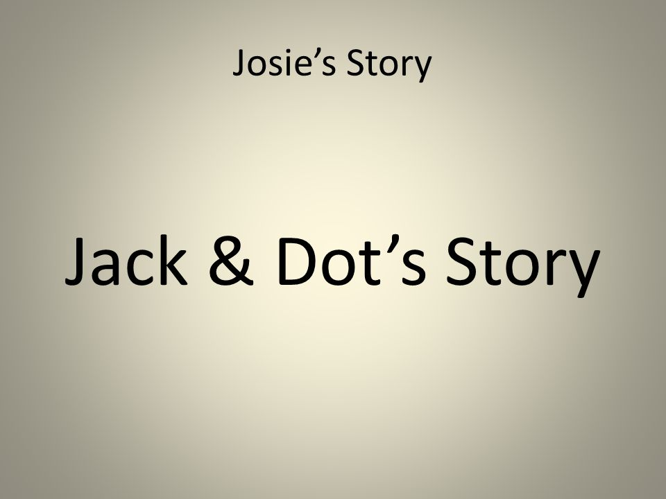 Josie's Story Jack & Dot's Story