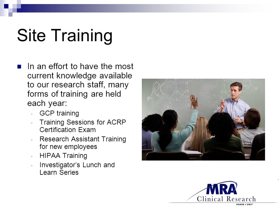 In an effort to have the most current knowledge available to our research staff, many forms of training are held each year: - GCP training - Training Sessions for ACRP Certification Exam - Research Assistant Training for new employees - HIPAA Training - Investigator's Lunch and Learn Series
