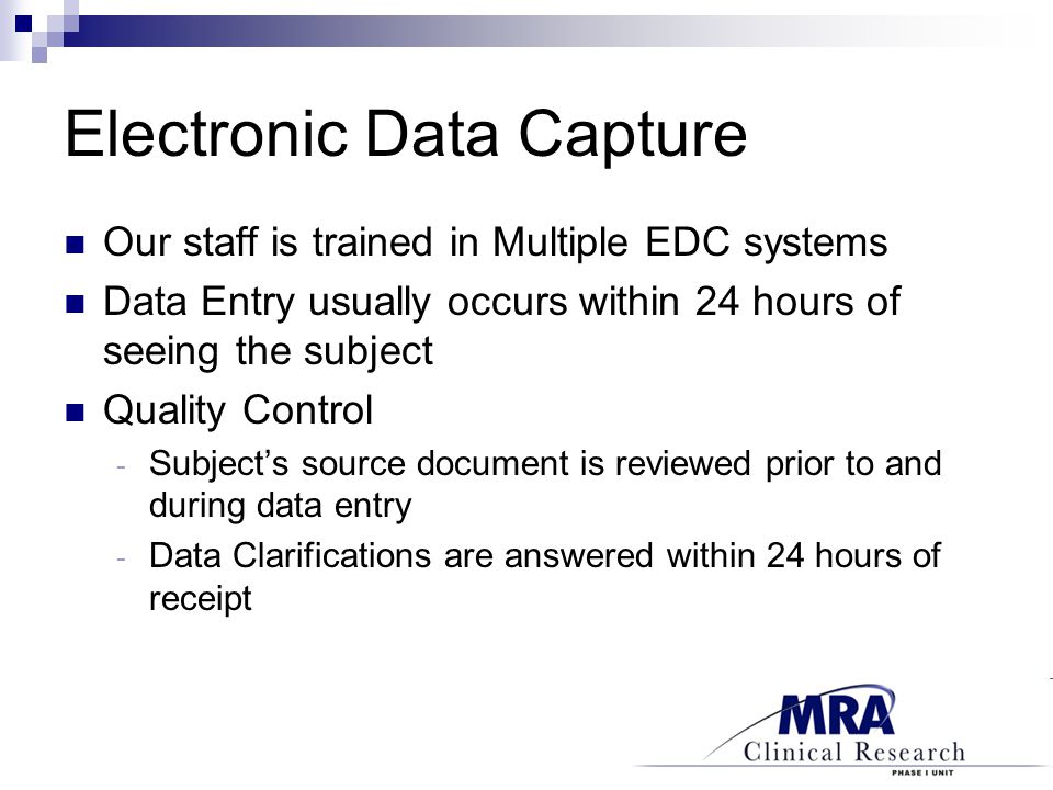 Electronic Data Capture Our staff is trained in Multiple EDC systems Data Entry usually occurs within 24 hours of seeing the subject Quality Control - Subject's source document is reviewed prior to and during data entry - Data Clarifications are answered within 24 hours of receipt