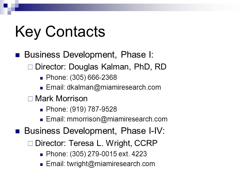 Key Contacts Business Development, Phase I:  Director: Douglas Kalman, PhD, RD Phone: (305) 666-2368 Email: dkalman@miamiresearch.com  Mark Morrison Phone: (919) 787-9528 Email: mmorrison@miamiresearch.com Business Development, Phase I-IV:  Director: Teresa L.