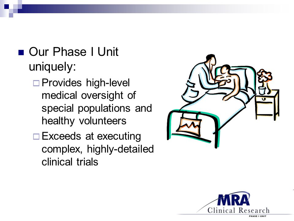 Our Phase I Unit uniquely:  Provides high-level medical oversight of special populations and healthy volunteers  Exceeds at executing complex, highly-detailed clinical trials