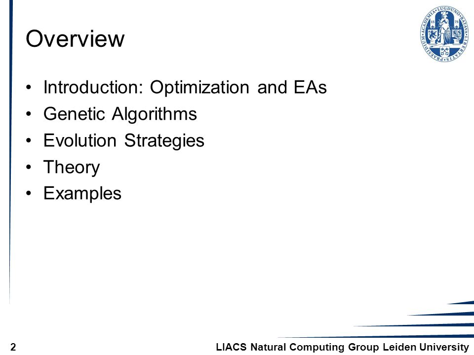 LIACS Natural Computing Group Leiden University2 Overview Introduction: Optimization and EAs Genetic Algorithms Evolution Strategies Theory Examples