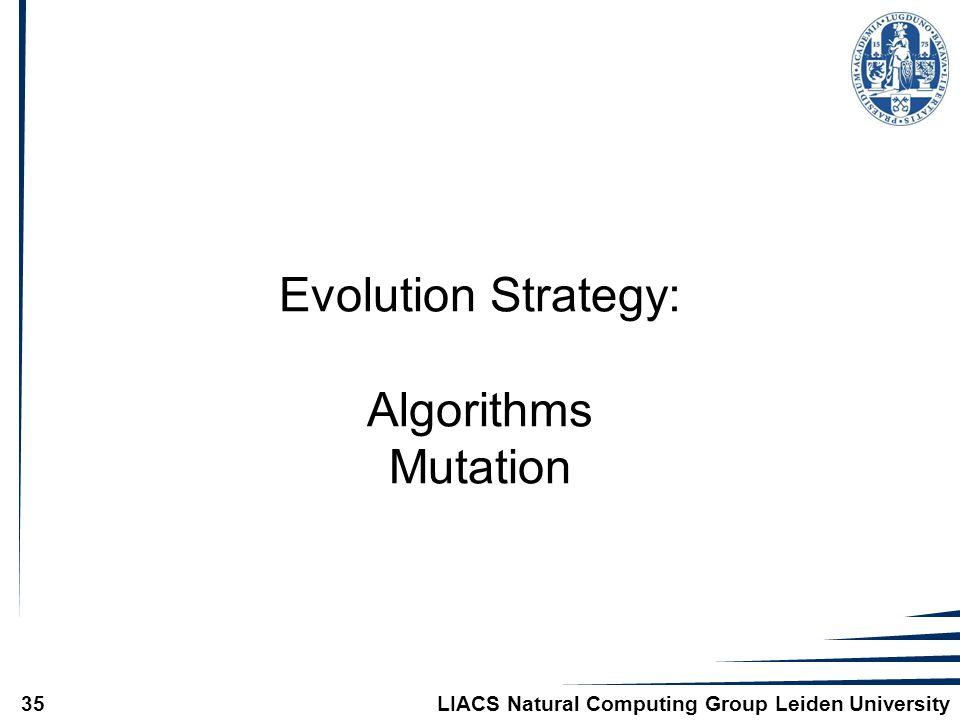 LIACS Natural Computing Group Leiden University35 Evolution Strategy: Algorithms Mutation