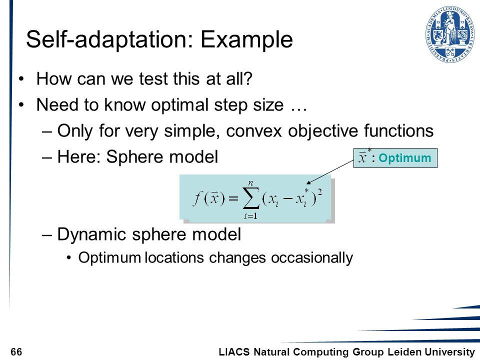 LIACS Natural Computing Group Leiden University66 Self-adaptation: Example How can we test this at all? Need to know optimal step size … –Only for ver