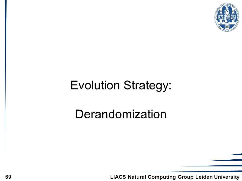 LIACS Natural Computing Group Leiden University69 Evolution Strategy: Derandomization