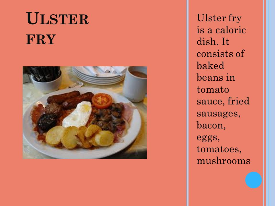 U LSTER FRY Ulster fry is a caloric dish. It consists of baked beans in tomato sauce, fried sausages, bacon, eggs, tomatoes, mushrooms