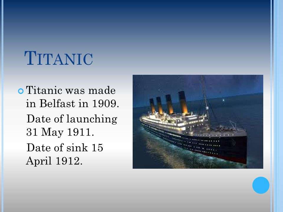 T ITANIC Titanic was made in Belfast in 1909. Date of launching 31 May 1911. Date of sink 15 April 1912.