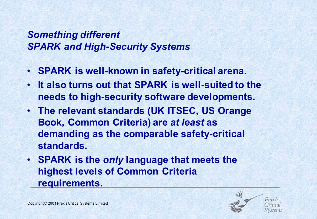 Copyright © 2001 Praxis Critical Systems Limited  Messages to go home with SPARK has a proven technical and commercial track-record in meeting the most stringent software standards (00-55, DO-178B, CENELEC) SPARK is also well-suited to the development of highly secure software systems.