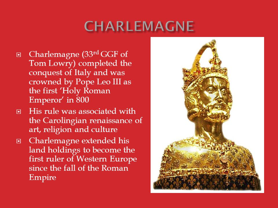  Charlemagne (33 rd GGF of Tom Lowry) completed the conquest of Italy and was crowned by Pope Leo III as the first 'Holy Roman Emperor' in 800  His rule was associated with the Carolingian renaissance of art, religion and culture  Charlemagne extended his land holdings to become the first ruler of Western Europe since the fall of the Roman Empire