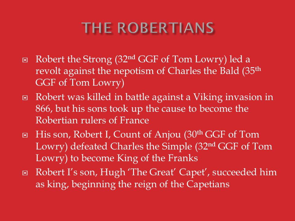  Robert the Strong (32 nd GGF of Tom Lowry) led a revolt against the nepotism of Charles the Bald (35 th GGF of Tom Lowry)  Robert was killed in battle against a Viking invasion in 866, but his sons took up the cause to become the Robertian rulers of France  His son, Robert I, Count of Anjou (30 th GGF of Tom Lowry) defeated Charles the Simple (32 nd GGF of Tom Lowry) to become King of the Franks  Robert I's son, Hugh 'The Great' Capet', succeeded him as king, beginning the reign of the Capetians